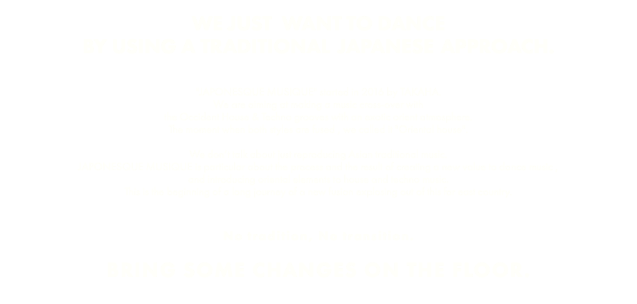 "WE JUST WANT TO DANCE BY USING A TRADITIONAL JAPANESE APPROACH. ""JAPONESQUE MUSIQUE"" started in 2016 by TAKAHA. We are aiming at making a music cross-over with the Occident House & Techno grooves with an exotic orient atmosphere. The moment when both styles are fused , we called it ""Oriental house"". We don't talk about just reproducing Asian traditional music. JAPONESQUE MUSIQUE is particular about the process and the result of creating a new value to dance music , and introducing oriental elements to house and techno music. This is the beginning of a long journey of a new fusion explosing out of this far east country. No tradition, No transition. BRING SOME CHANGES ON THE FLOOR."